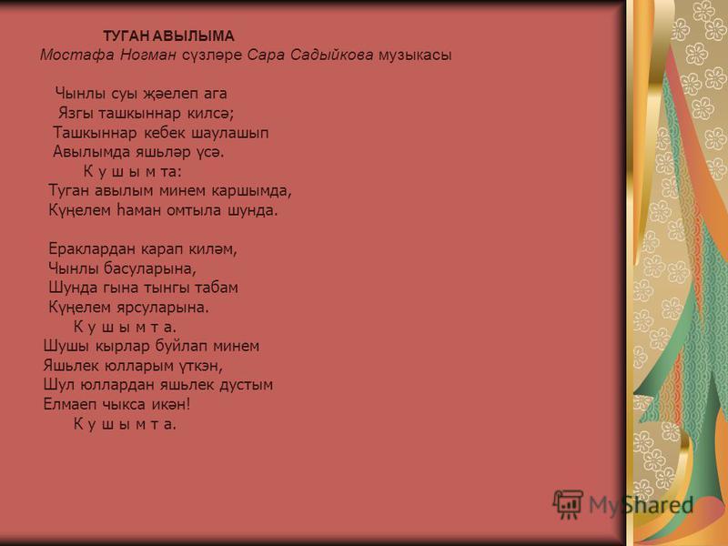 ТУГАН АВЫЛЫМА Мостафа Ногман сүзләре Сара Садыйкова музыкасы Чынлы суы җәелеп ага Язгы ташкыннар килсә; Ташкыннар кебек шаулашып Авылымда яшьләр үсә. К у ш ы м та: Туган авылым минем каршымда, Күңелем һаман омтыла шунда. Ераклардан карап киләм, Чынлы