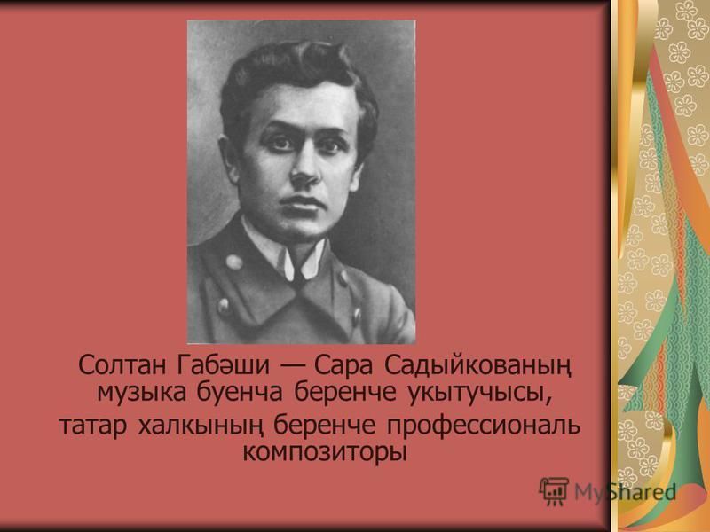 Солтан Габәши Сара Садыйкованың музыка буенча беренче укытучысы, татар халкының беренче профессиональ композиторы