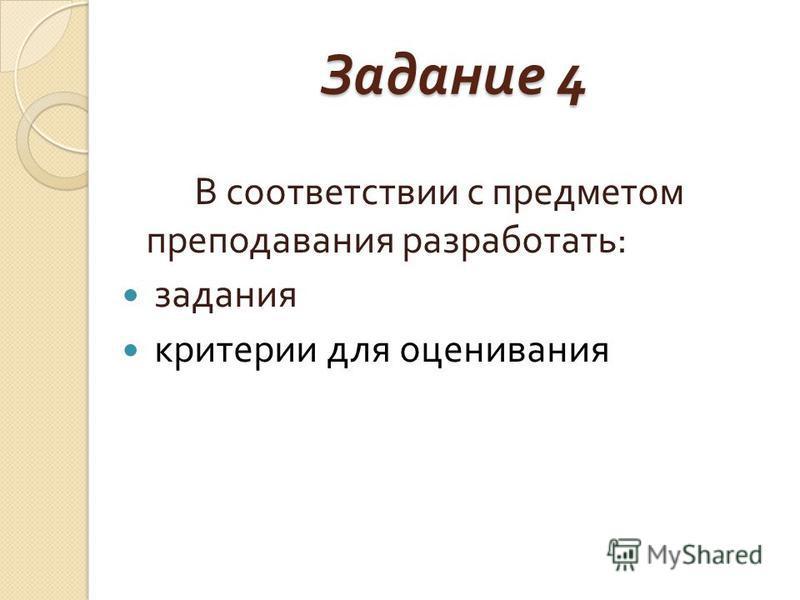 Задание 4 В соответствии с предметом преподавания разработать : задания критерии для оценивания