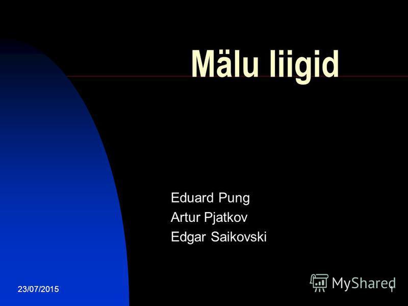 23/07/20151 Mälu liigid Eduard Pung Artur Pjatkov Edgar Saikovski