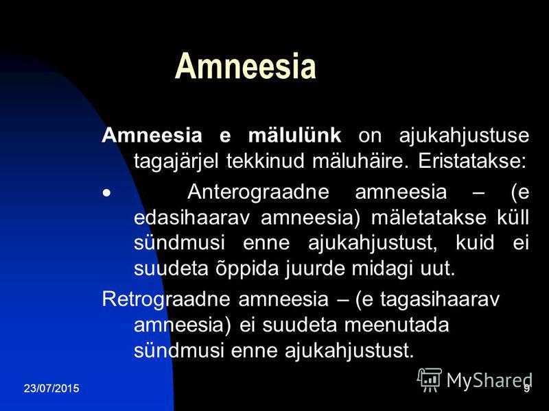 23/07/20159 Amneesia Amneesia e mälulünk on ajukahjustuse tagajärjel tekkinud mäluhäire. Eristatakse: Anterograadne amneesia – (e edasihaarav amneesia) mäletatakse küll sündmusi enne ajukahjustust, kuid ei suudeta õppida juurde midagi uut. Retrograad