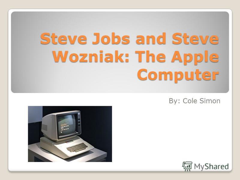 Steve Jobs and Steve Wozniak: The Apple Computer By: Cole Simon