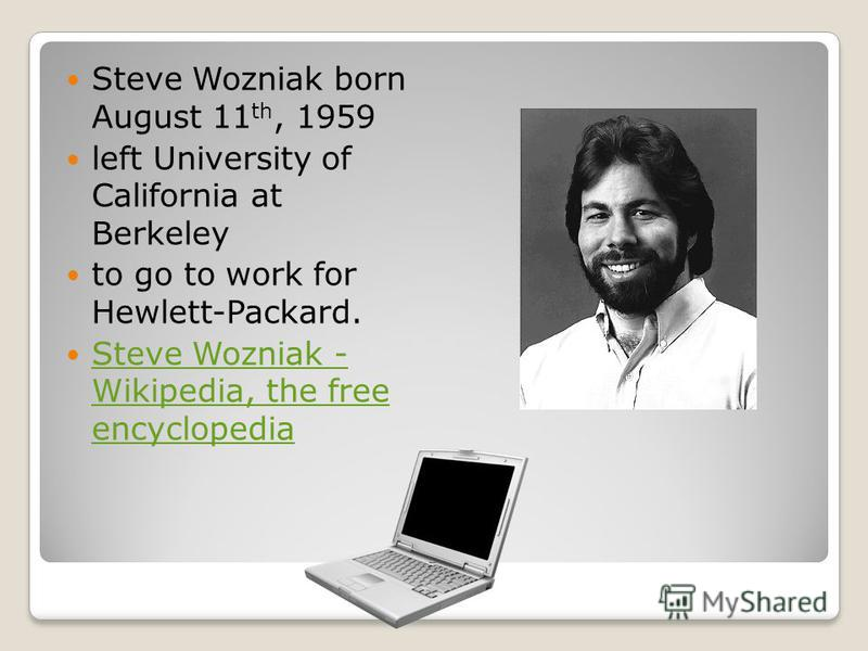 Steve Wozniak born August 11 th, 1959 left University of California at Berkeley to go to work for Hewlett-Packard. Steve Wozniak - Wikipedia, the free encyclopedia Steve Wozniak - Wikipedia, the free encyclopedia