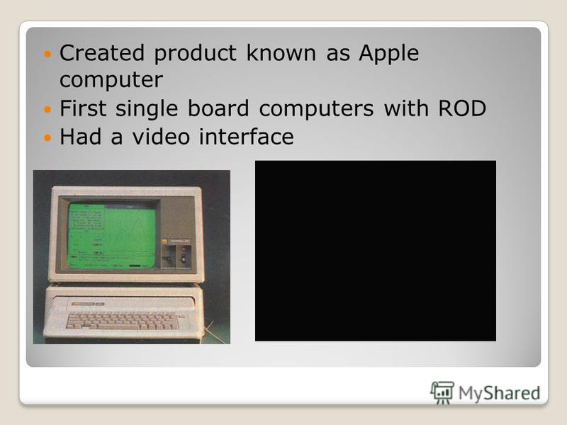 Created product known as Apple computer First single board computers with ROD Had a video interface