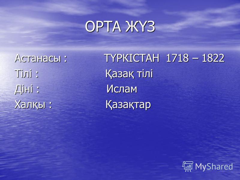 ОРТА ЖҮЗ Астанасы : ТҮРКІСТАН 1718 – 1822 Тілі : Қазақ тілі Діні : Ислам Халқы : Қазақтар