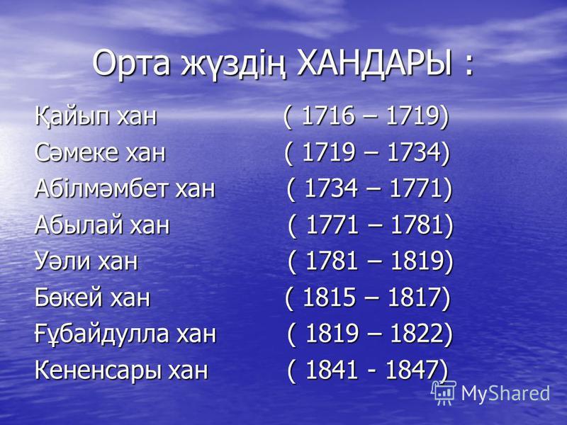 Орта жүздің ХАНДАРЫ : Қайып хан ( 1716 – 1719) Сәмеке хан ( 1719 – 1734) Абілмәмбет хан ( 1734 – 1771) Абылай хан ( 1771 – 1781) Уәли хан ( 1781 – 1819) Бөкей хан ( 1815 – 1817) Ғұбайдулла хан ( 1819 – 1822) Кененсары хан ( 1841 - 1847)