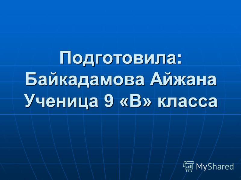 Подготовила: Байкадамова Айжана Ученица 9 «В» класса