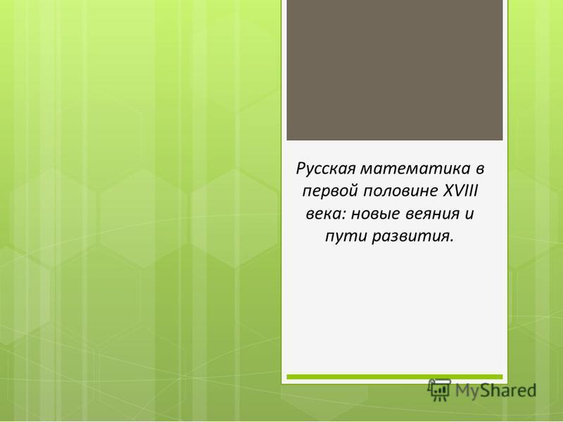 Русская математика в первой половине XVIII века: новые веяния и пути развития.