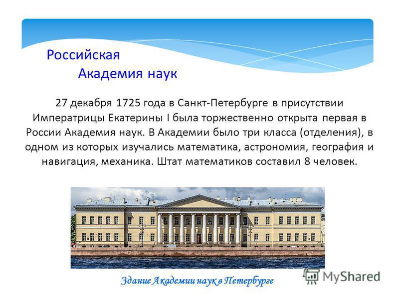 Российская Академия наук 27 декабря 1725 года в Санкт-Петербурге в присутствии Императрицы Екатерины I была торжественно открыта первая в России Академия наук. В Академии было три класса (отделения), в одном из которых изучались математика, астрономи