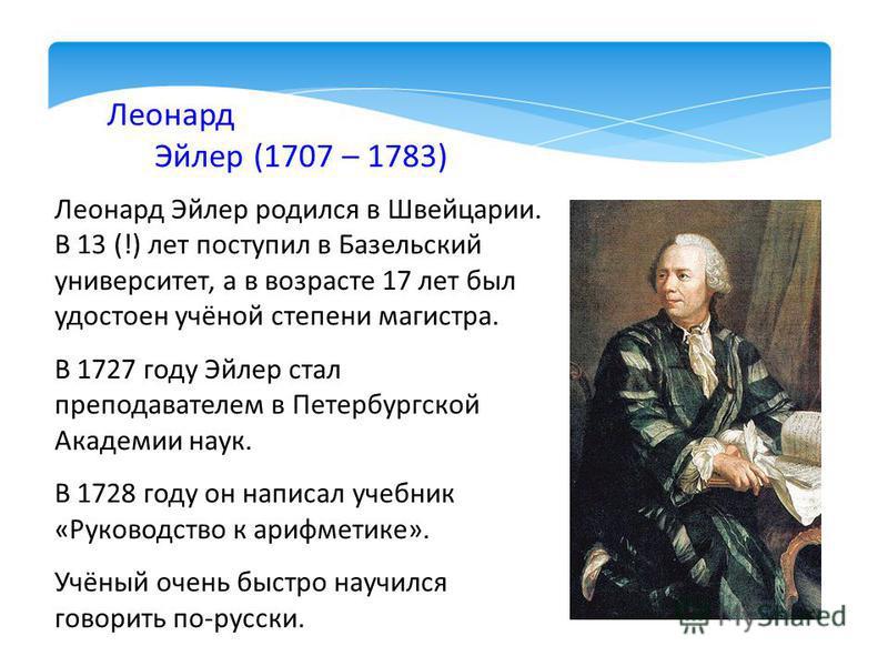 Леонард Эйлер (1707 – 1783) Леонард Эйлер родился в Швейцарии. В 13 (!) лет поступил в Базельский университет, а в возрасте 17 лет был удостоен учёной степени магистра. В 1727 году Эйлер стал преподавателем в Петербургской Академии наук. В 1728 году