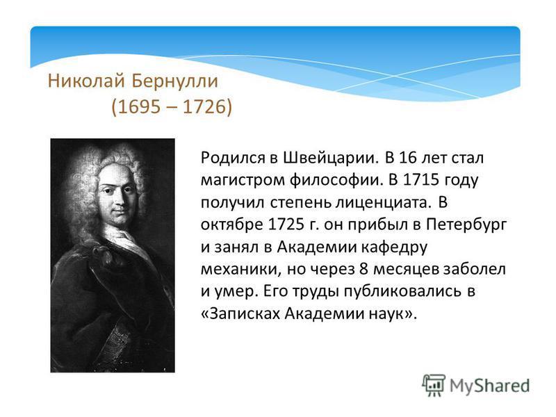 Николай Бернулли (1695 – 1726) Родился в Швейцарии. В 16 лет стал магистром философии. В 1715 году получил степень лиценциата. В октябре 1725 г. он прибыл в Петербург и занял в Академии кафедру механики, но через 8 месяцев заболел и умер. Его труды п