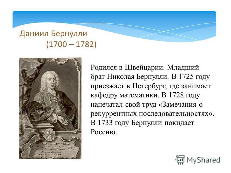 Даниил Бернулли (1700 – 1782) Родился в Швейцарии. Младший брат Николая Бернулли. В 1725 году приезжает в Петербург, где занимает кафедру математики. В 1728 году напечатал свой труд «Замечания о рекуррентных последовательностях». В 1733 году Бернулли