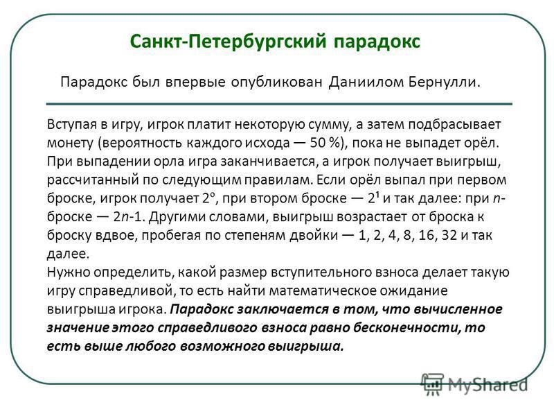 Санкт-Петербургский парадокс Парадокс был впервые опубликован Даниилом Бернулли. Вступая в игру, игрок платит некоторую сумму, а затем подбрасывает монету (вероятность каждого исхода 50 %), пока не выпадет орёл. При выпадении орла игра заканчивается,