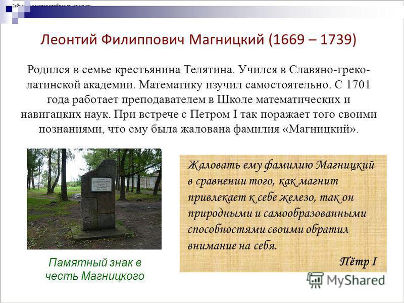 Леонтий Филиппович Магницкий (1669 – 1739) Родился в семье крестьянина Телятина. Учился в Славяно-греко- латинской академии. Математику изучил самостоятельно. С 1701 года работает преподавателем в Школе математических и навигацких наук. При встрече с