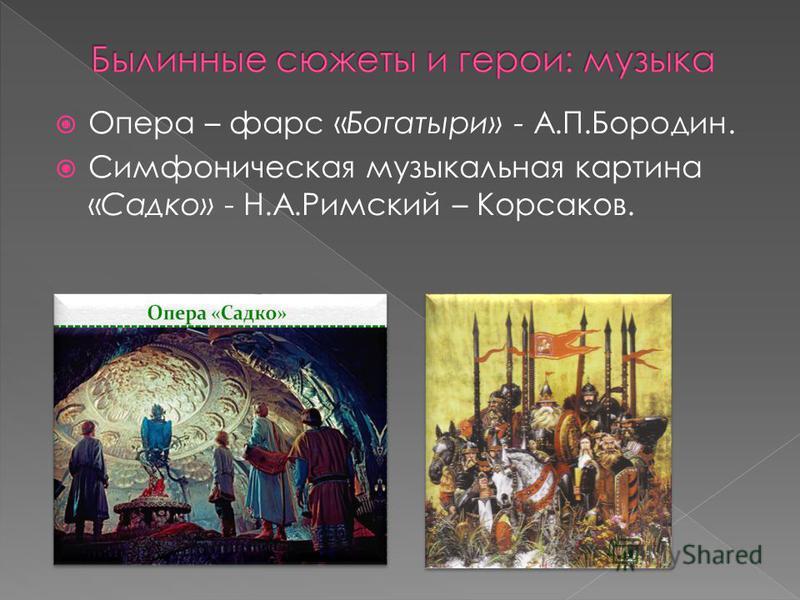 Опера – фарс «Богатыри» - А.П.Бородин. Симфоническая музыкальная картина «Садко» - Н.А.Римский – Корсаков.