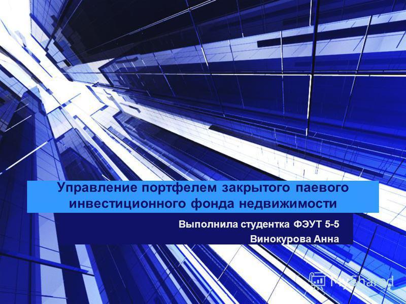 Управление портфелем закрытого паевого инвестиционного фонда недвижимости Выполнила студентка ФЭУТ 5-5 Винокурова Анна