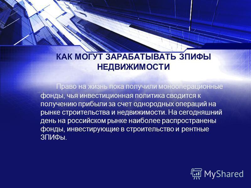 КАК МОГУТ ЗАРАБАТЫВАТЬ ЗПИФЫ НЕДВИЖИМОСТИ Право на жизнь пока получили моно операционные фонды, чья инвестиционная политика сводится к получению прибыли за счет однородных операций на рынке строительства и недвижимости. На сегодняшний день на российс