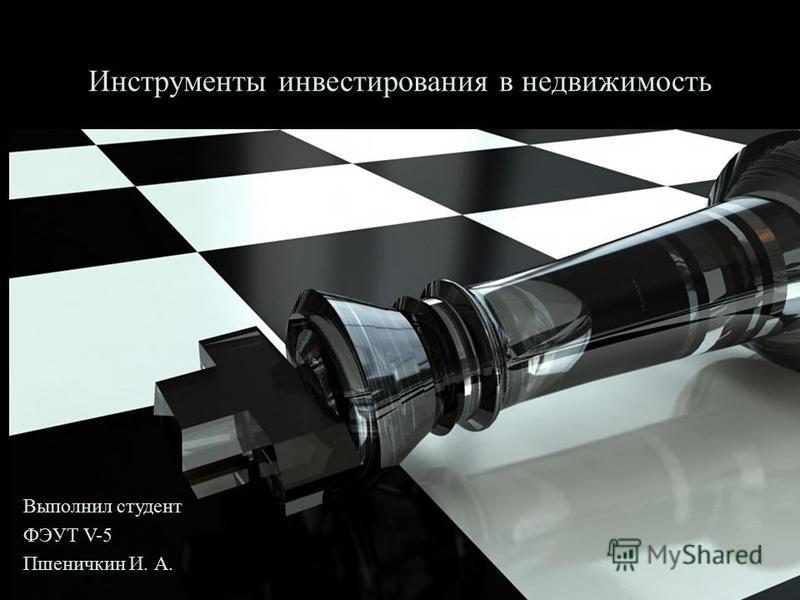 Инструменты инвестирования в недвижимость Выполнил студент ФЭУТ V-5 Пшеничкин И. А.