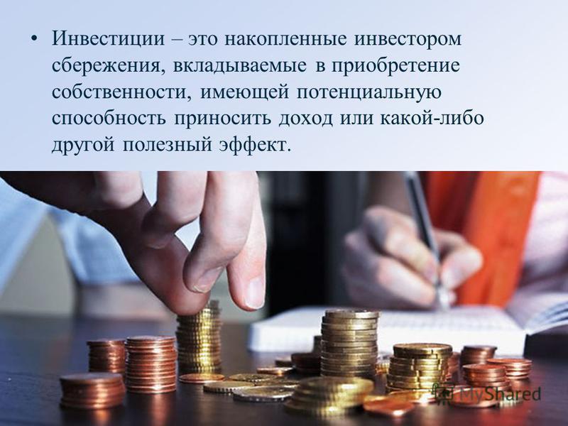 Инвестиции – это накопленные инвестором сбережения, вкладываемые в приобретение собственности, имеющей потенциальную способность приносить доход или какой-либо другой полезный эффект.