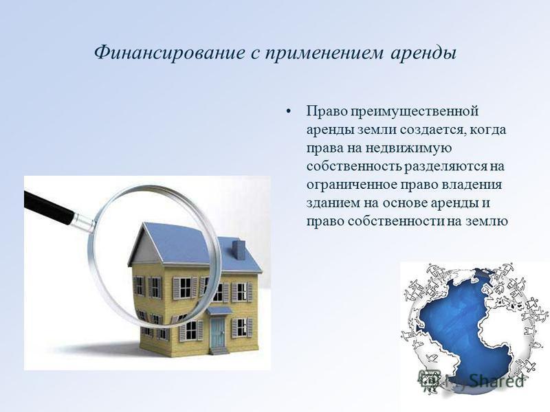 Финансирование с применением аренды Право преимущественной аренды земли создается, когда права на недвижимую собственность разделяются на ограниченное право владения зданием на основе аренды и право собственности на землю