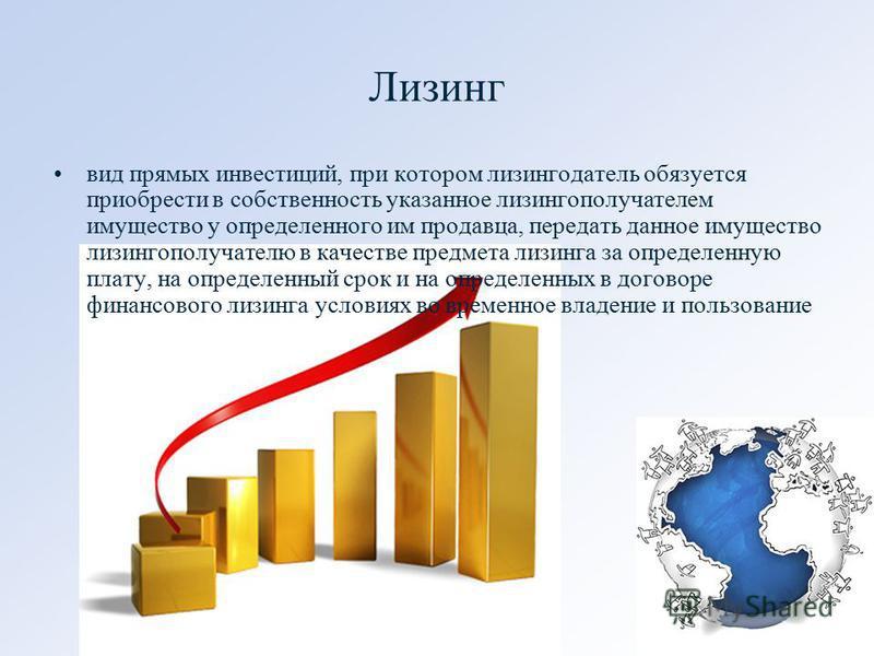 Лизинг вид прямых инвестиций, при котором лизингодатель обязуется приобрести в собственность указанное лизингополучателем имущество у определенного им продавца, передать данное имущество лизингополучателю в качестве предмета лизинга за определенную п