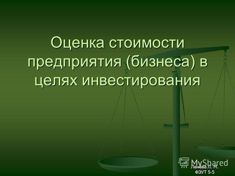 Оценка стоимости предприятия (бизнеса) в целях инвестирования Ленёва Л. М. ФЭУТ 5-5