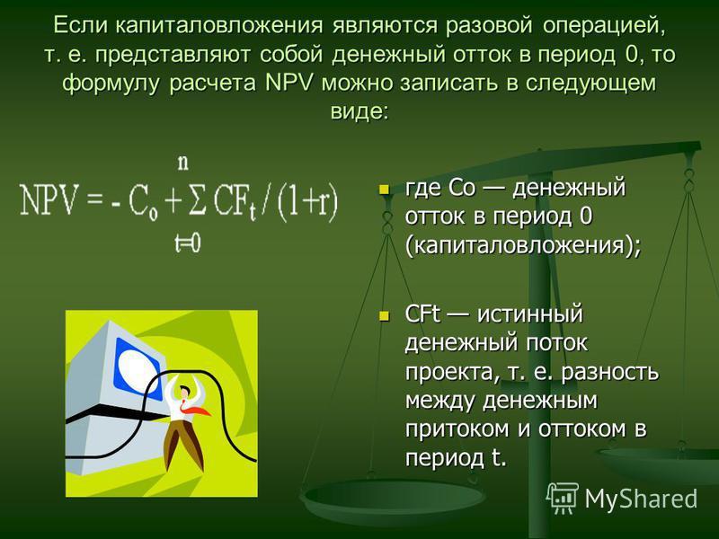 Если капиталовложения являются разовой операцией, т. е. представляют собой денежный отток в период 0, то формулу расчета NPV можно записать в следующем виде: где Со денежный отток в период 0 (капиталовложения); CFt истинный денежный поток проекта, т.