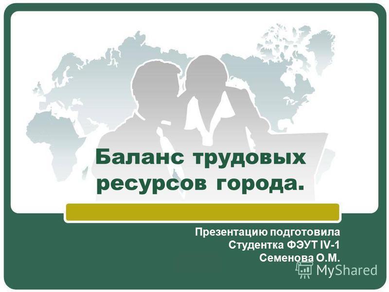 Баланс трудовых ресурсов города. Презентацию подготовила Студентка ФЭУТ IV-1 Семенова О.М.