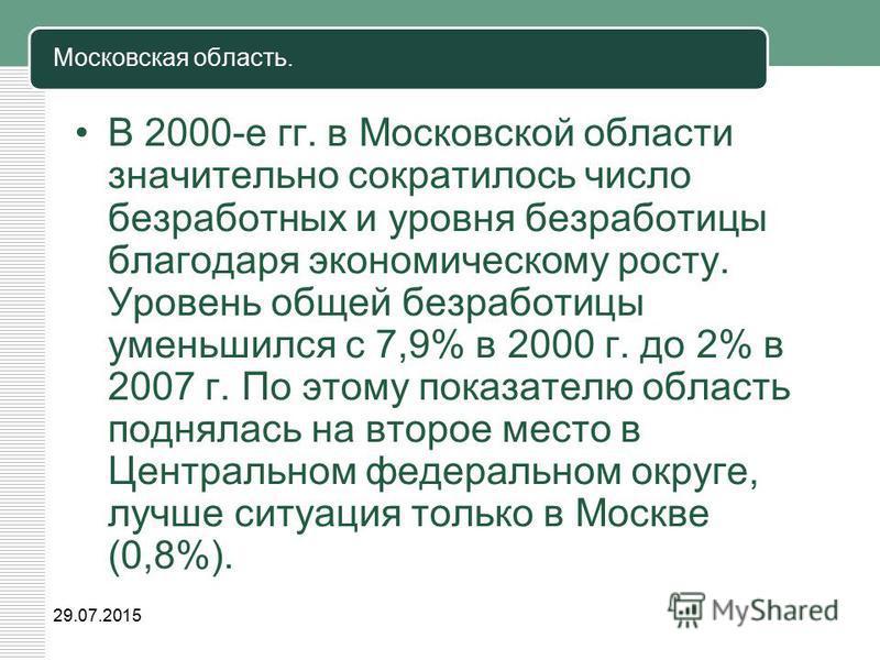Московская область. В 2000-е гг. в Московской области значительно сократилось число безработных и уровня безработицы благодаря экономическому росту. Уровень общей безработицы уменьшился с 7,9% в 2000 г. до 2% в 2007 г. По этому показателю область под