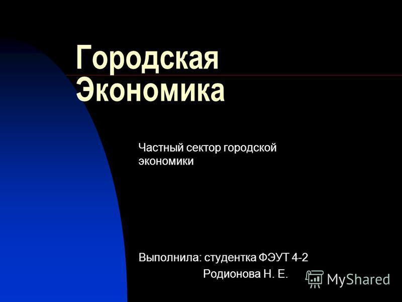 Городская Экономика Частный сектор городской экономики Выполнила: студентка ФЭУТ 4-2 Родионова Н. Е.