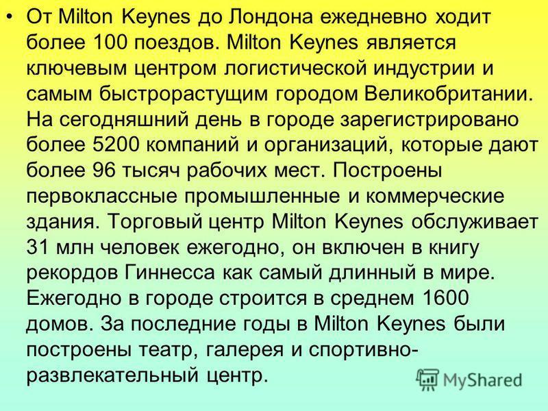 От Milton Keynes до Лондона ежедневно ходит более 100 поездов. Milton Keynes является ключевым центром логистической индустрии и самым быстрорастущим городом Великобритании. На сегодняшний день в городе зарегистрировано более 5200 компаний и организа