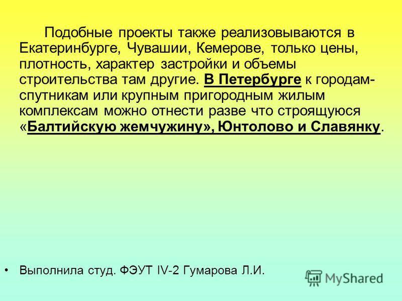 Подобные проекты также реализовываются в Екатеринбурге, Чувашии, Кемерове, только цены, плотность, характер застройки и объемы строительства там другие. В Петербурге к городам- спутникам или крупным пригородным жилым комплексам можно отнести разве чт