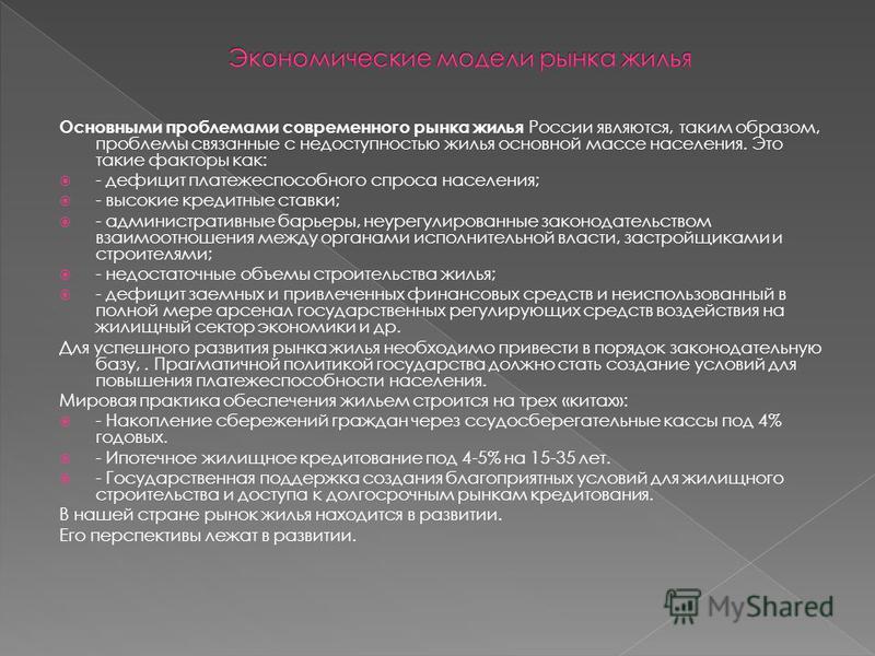Основными проблемами современного рынка жилья России являются, таким образом, проблемы связанные с недоступностью жилья основной массе населения. Это такие факторы как: - дефицит платежеспособного спроса населения; - высокие кредитные ставки; - админ