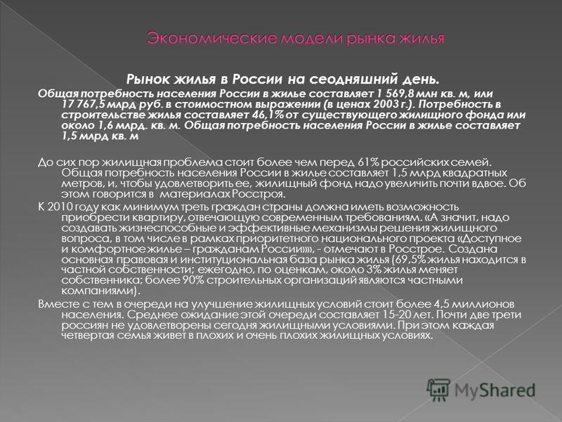 Рынок жилья в России на сегодняшний день. Общая потребность населения России в жилье составляет 1 569,8 млн кв. м, или 17 767,5 млрд руб. в стоимостном выражении (в ценах 2003 г.). Потребность в строительстве жилья составляет 46,1% от существующего ж