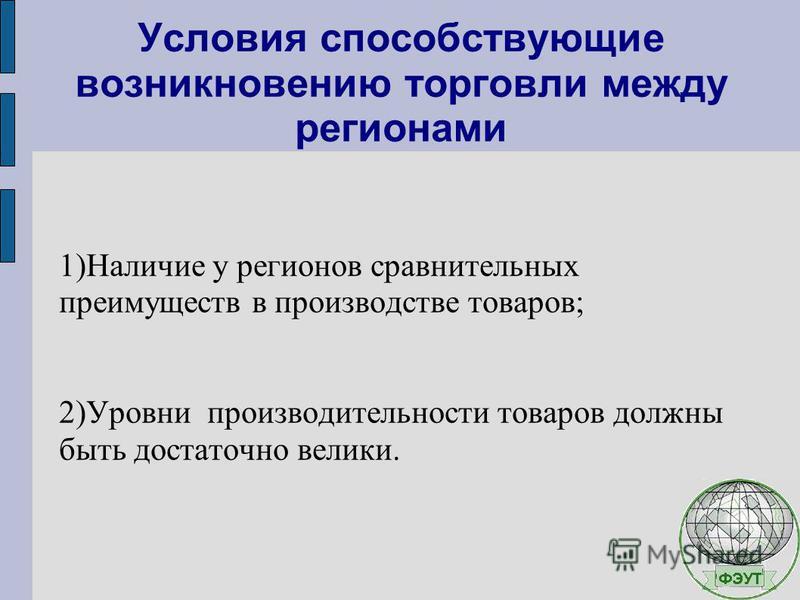 Условия способствующие возникновению торговли между регионами 1)Наличие у регионов сравнительных преимуществ в производстве товаров; 2)Уровни производительности товаров должны быть достаточно велики.