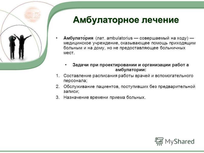 Амбулаторное лечение Амбулато́риа (лат. ambulatorius совершаемый на ходу) медицинское учреждение, оказывающее помощь приходящим больным и на дому, но не предоставляющее больничных мест. Задачи при проектировании и организации работ а амбулатории: 1.