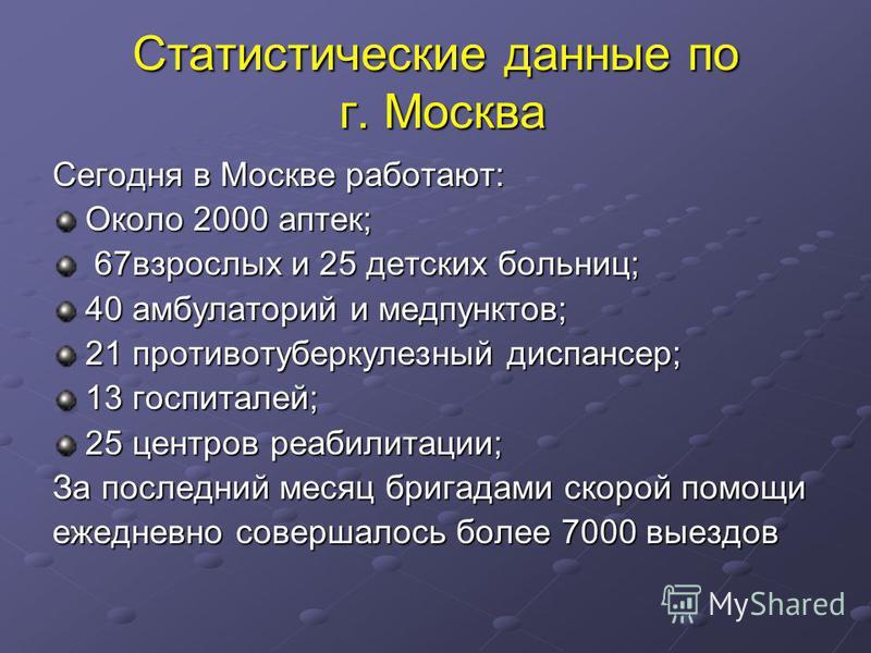 Статистические данные по г. Москва Сегодня в Москве работают: Около 2000 аптек; 67 взрослых и 25 детских больниц; 67 взрослых и 25 детских больниц; 40 амбулаторий и медпунктов; 21 противотуберкулезный диспансер; 13 госпиталей; 25 центров реабилитации