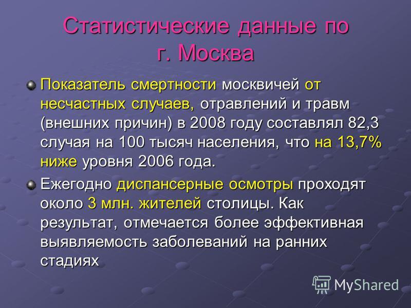 Статистические данные по г. Москва Показатель смертности москвичей от несчастных случаев, отравлений и травм (внешних причин) в 2008 году составлял 82,3 случая на 100 тысяч населения, что на 13,7% ниже уровня 2006 года. Ежегодно диспансерные осмотры