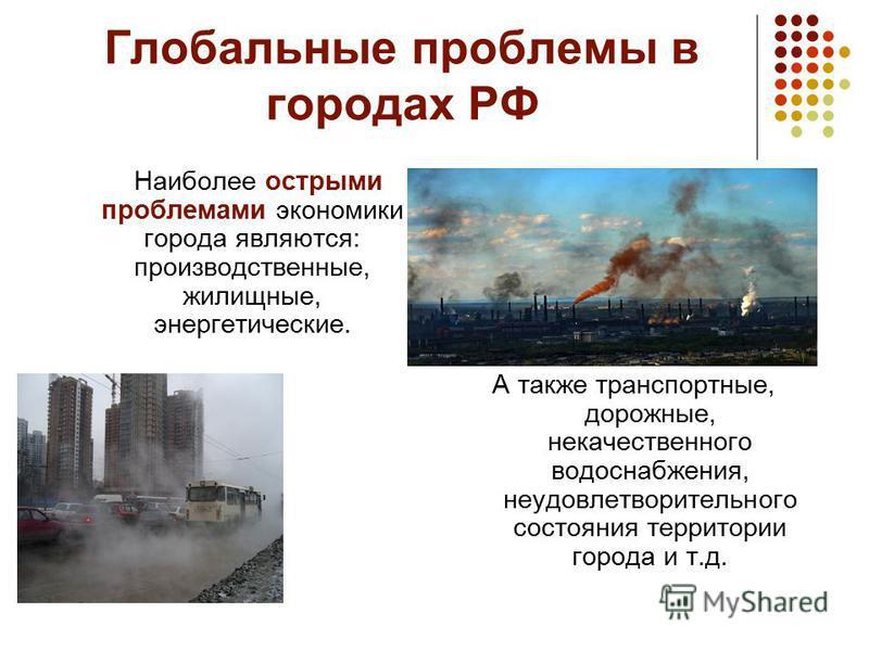 Глобальные проблемы в городах РФ Наиболее острыми проблемами экономики города являются: производственные, жилищные, энергетические. А также транспортные, дорожные, некачественного водоснабжения, неудовлетворительного состояния территории города и т.д