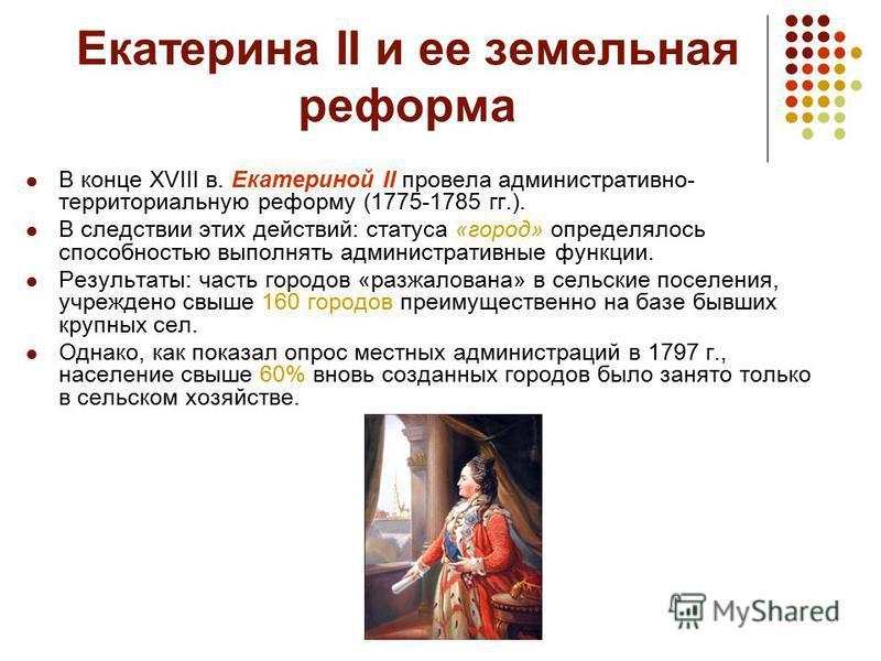 Екатерина II и ее земельная реформа В конце XVIII в. Екатериной II провела административно- территориальную реформу (1775-1785 гг.). В следствии этих действий: статуса «город» определялось способностью выполнять административные функции. Результаты: