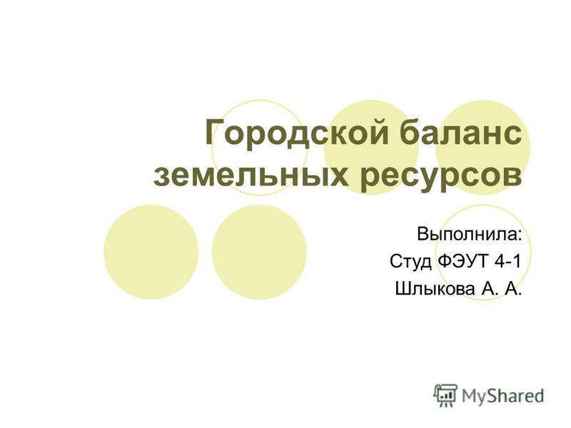 Городской баланс земельных ресурсов Выполнила: Студ ФЭУТ 4-1 Шлыкова А. А.
