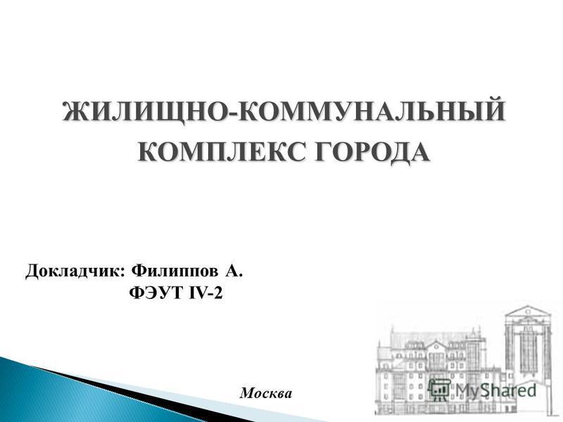 Докладчик: Филиппов А. ФЭУТ IV-2 ЖИЛИЩНО-КОММУНАЛЬНЫЙ КОМПЛЕКС ГОРОДА Москва