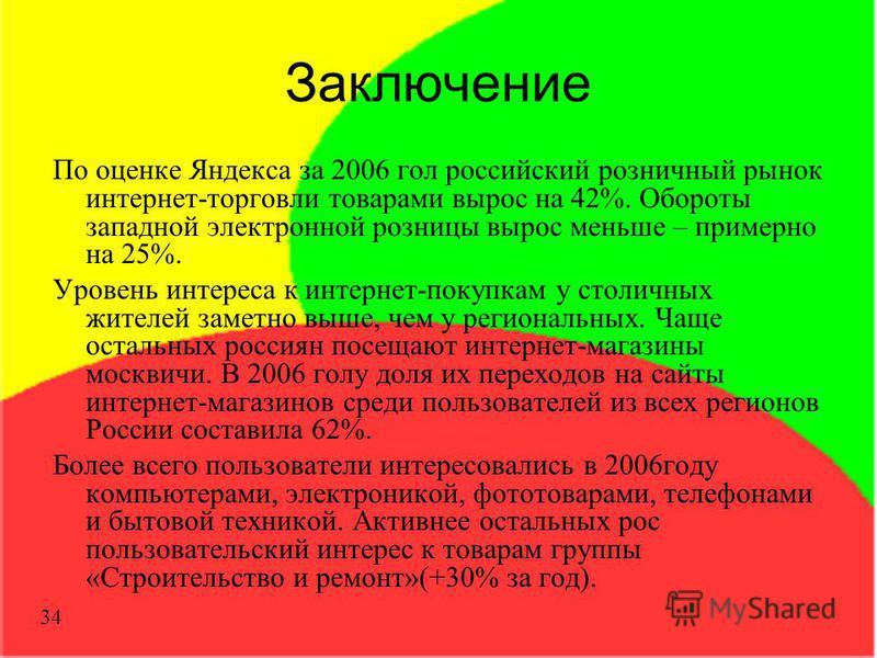 Заключение По оценке Яндекса за 2006 гол российский розничный рынок интернет-торговли товарами вырос на 42%. Обороты западной электронной розницы вырос меньше – примерно на 25%. Уровень интереса к интернет-покупкам у столичных жителей заметно выше, ч