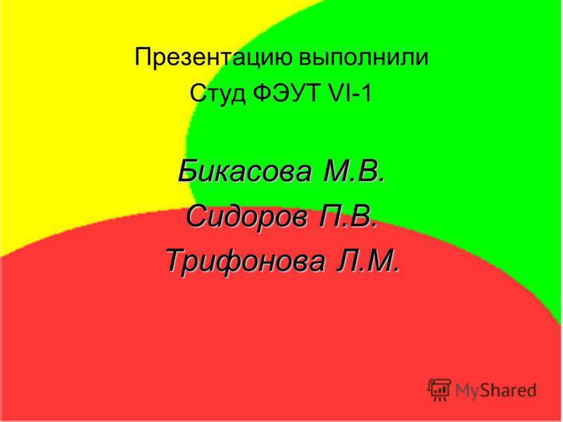 Презентацию выполнили Студ ФЭУТ VI-1 Бикасова М.В. Сидоров П.В. Трифонова Л.М.