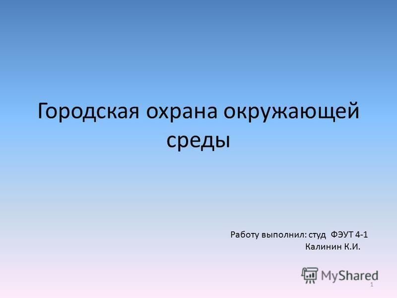 Городская охрана окружающей среды 1 Работу выполнил: студ ФЭУТ 4-1 Калинин К.И.