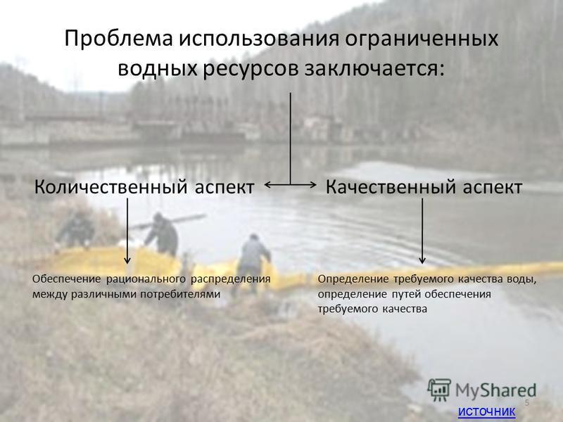 Проблема использования ограниченных водных ресурсов заключается: Количественный аспект Качественный аспект Обеспечение рационального распределения между различными потребителями Определение требуемого качества воды, определение путей обеспечения треб