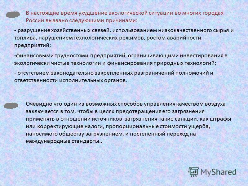 В настоящие время ухудшение экологической ситуации во многих городах России вызвано следующими причинами: - разрушение хозяйственных связей, использованием низкокачественного сырья и топлива, нарушением технологических режимов, ростом аварийности пре