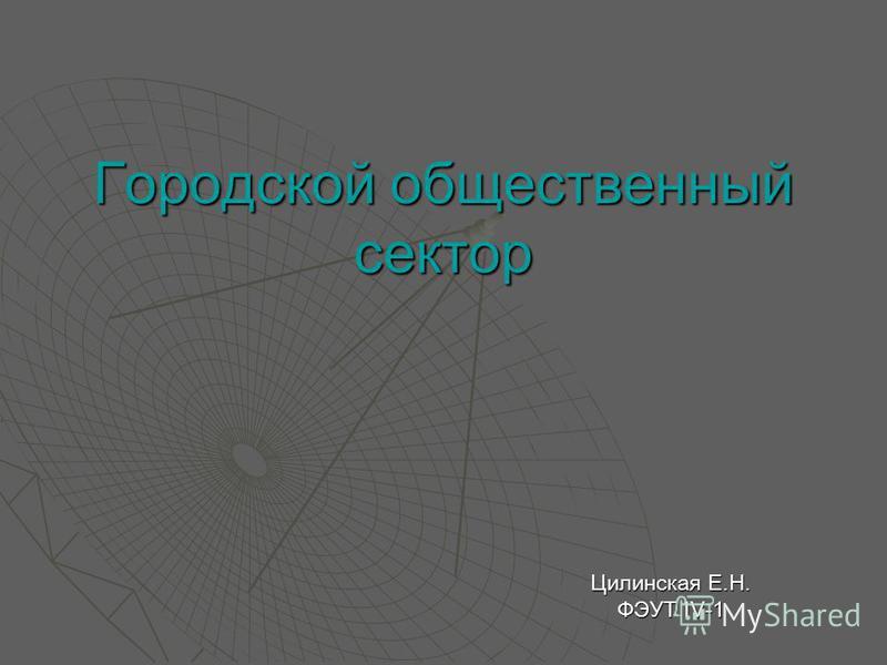 Городской общественный сектор Цилинская Е.Н. ФЭУТ IV-1
