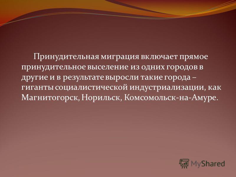Принудительная миграция включает прямое принудительное выселение из одних городов в другие и в результате выросли такие города – гиганты социалистической индустриализации, как Магнитогорск, Норильск, Комсомольск-на-Амуре.