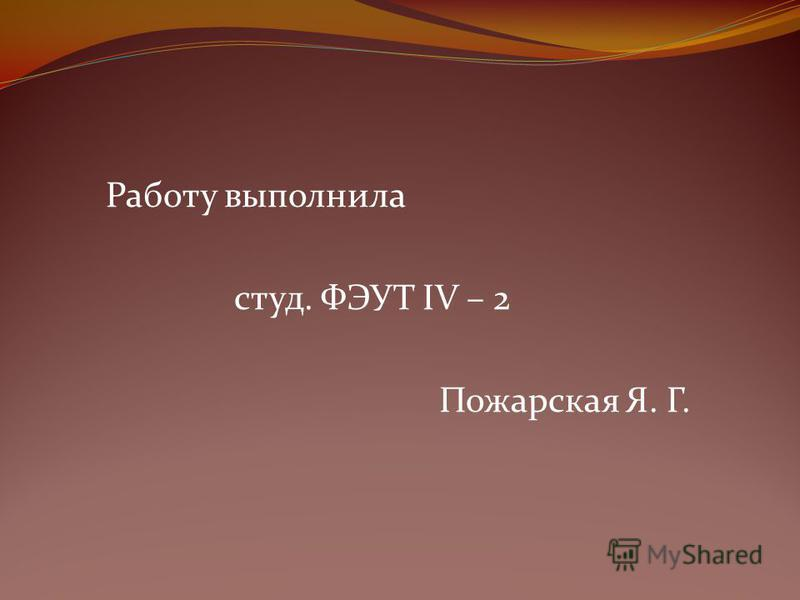 Работу выполнила студ. ФЭУТ IV – 2 Пожарская Я. Г.
